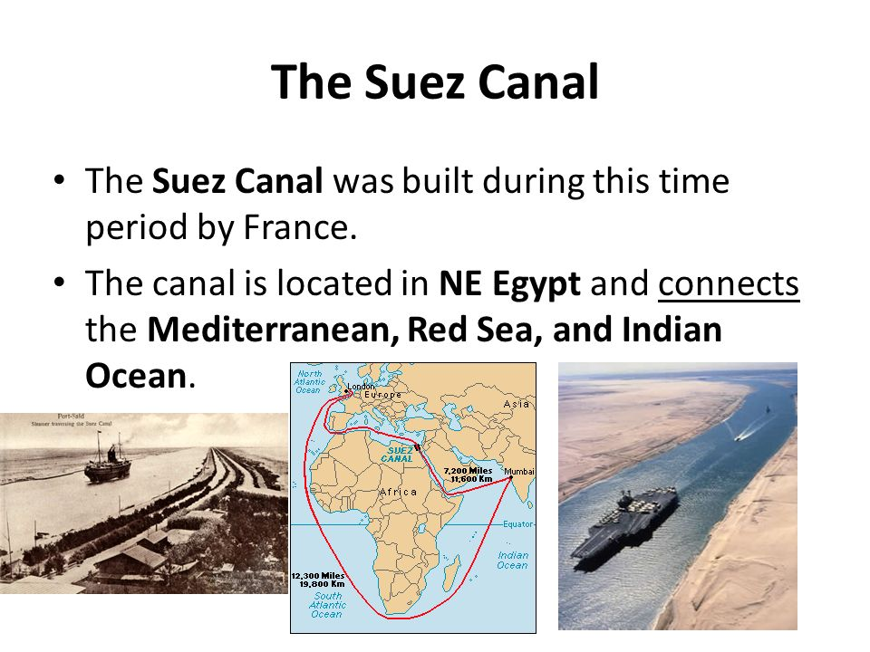 The Suez Canal The Suez Canal was built during this time period by France.