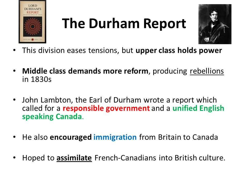 The Durham Report This division eases tensions, but upper class holds power. Middle class demands more reform, producing rebellions in 1830s.