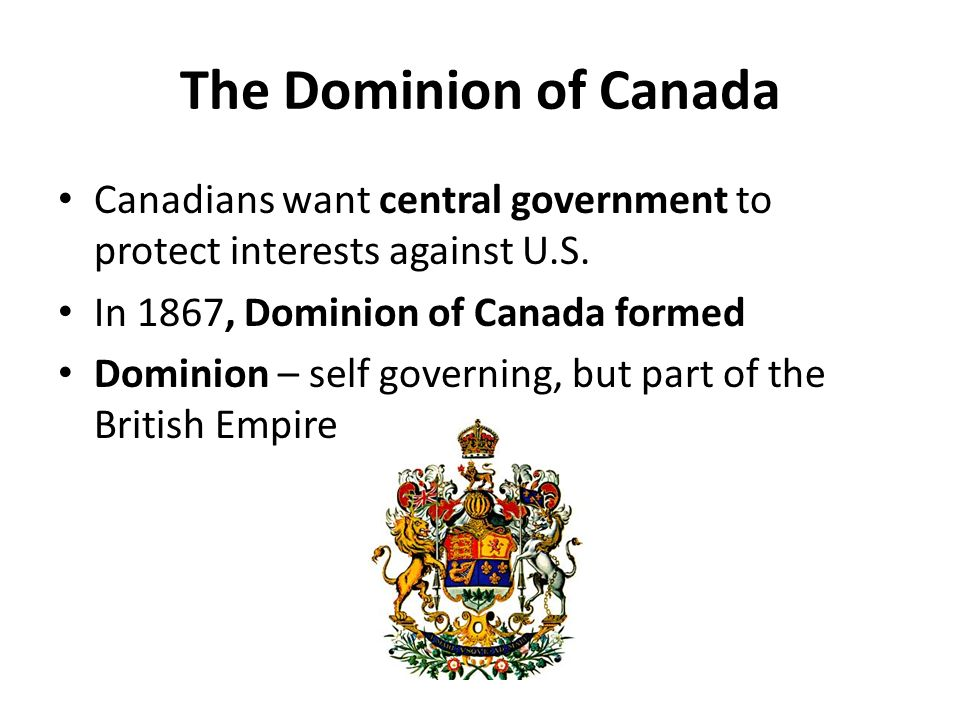 The Dominion of Canada Canadians want central government to protect interests against U.S. In 1867, Dominion of Canada formed.