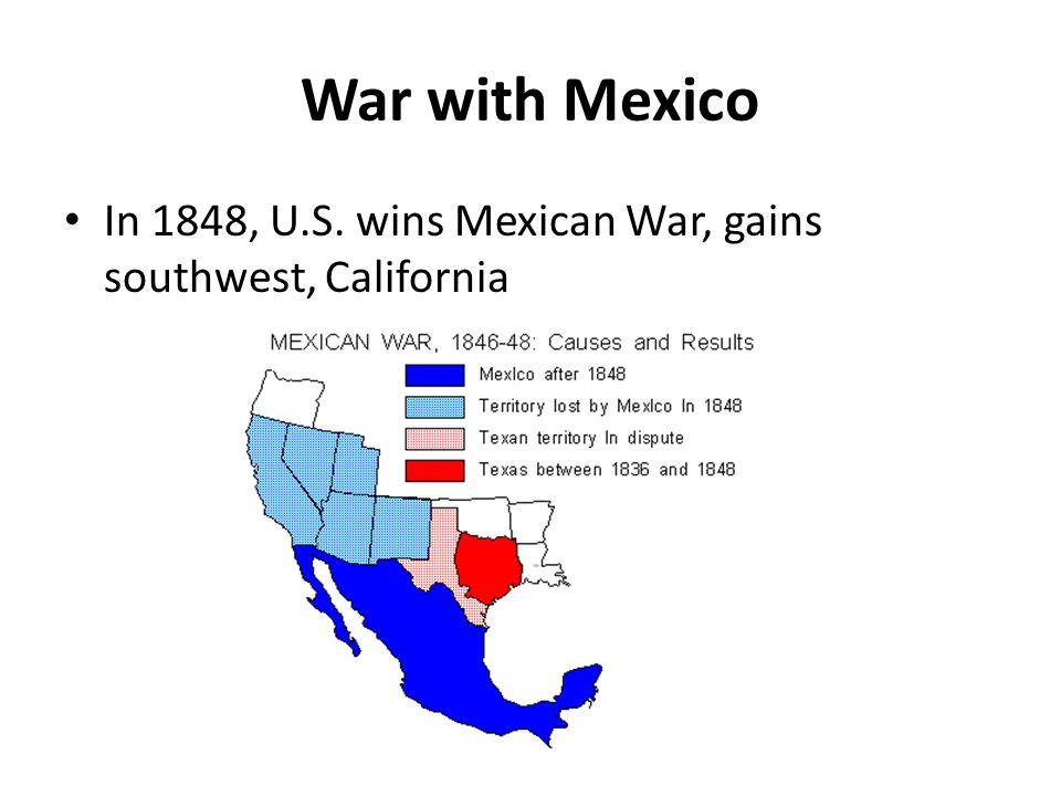 War with Mexico In 1848, U.S. wins Mexican War, gains southwest, California