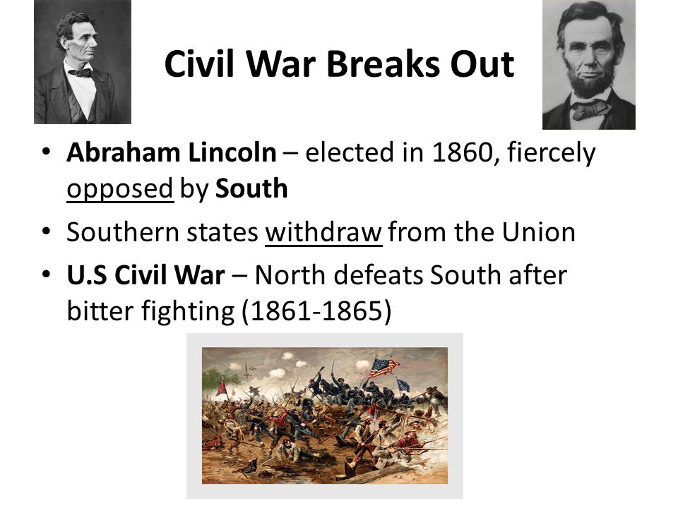 Civil War Breaks Out Abraham Lincoln – elected in 1860, fiercely opposed by South. Southern states withdraw from the Union.