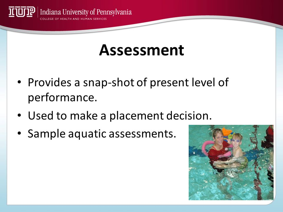 Assessment Provides a snap-shot of present level of performance.