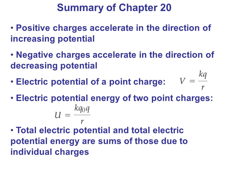 Summary of Chapter 20 Positive charges accelerate in the direction of increasing potential.