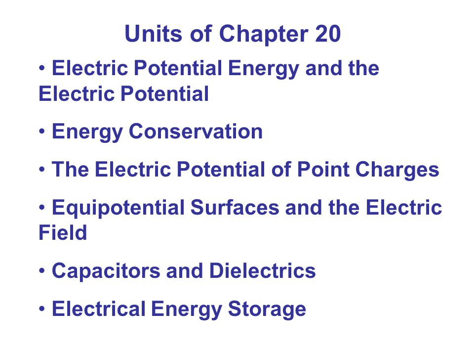 Units of Chapter 20 Electric Potential Energy and the Electric Potential. Energy Conservation. The Electric Potential of Point Charges.