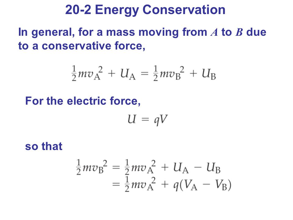 20-2 Energy Conservation In general, for a mass moving from A to B due to a conservative force, For the electric force,