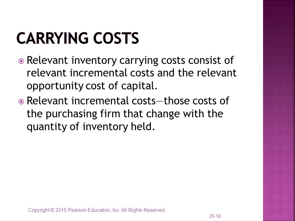 Carrying Costs Relevant inventory carrying costs consist of relevant incremental costs and the relevant opportunity cost of capital.
