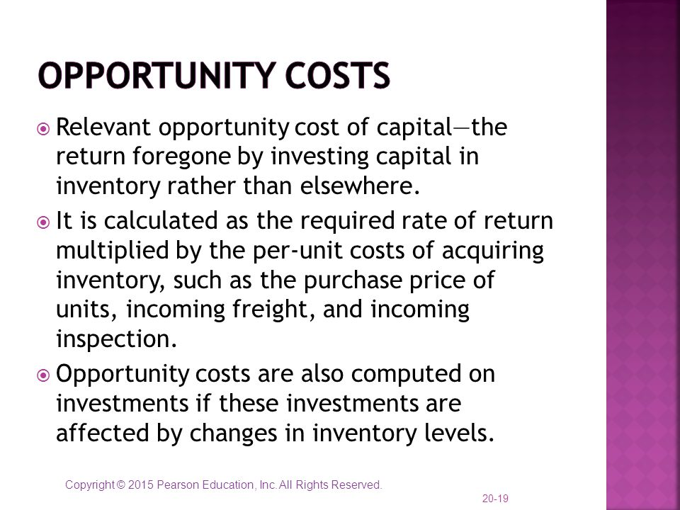 Opportunity Costs Relevant opportunity cost of capital—the return foregone by investing capital in inventory rather than elsewhere.