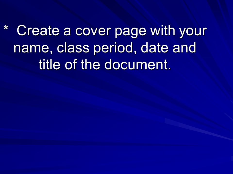 * Create a cover page with your name, class period, date and title of the document.