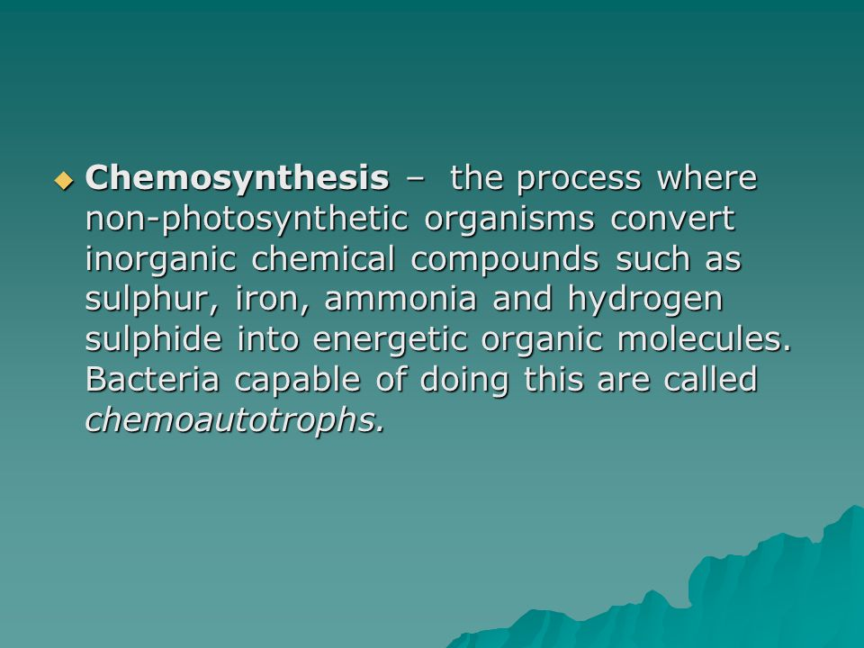 Chemosynthesis – the process where non-photosynthetic organisms convert inorganic chemical compounds such as sulphur, iron, ammonia and hydrogen sulphide into energetic organic molecules.