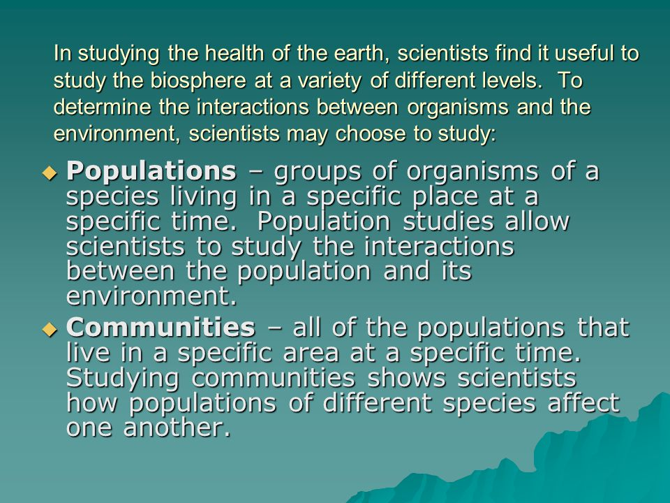 In studying the health of the earth, scientists find it useful to study the biosphere at a variety of different levels. To determine the interactions between organisms and the environment, scientists may choose to study: