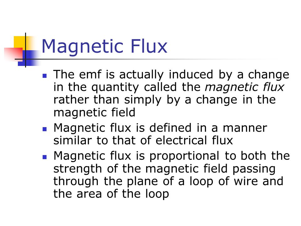 Magnetic Flux The emf is actually induced by a change in the quantity called the magnetic flux rather than simply by a change in the magnetic field.