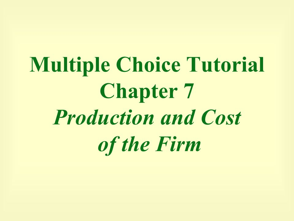 Multiple Choice Tutorial Chapter 7 Production and Cost of the Firm
