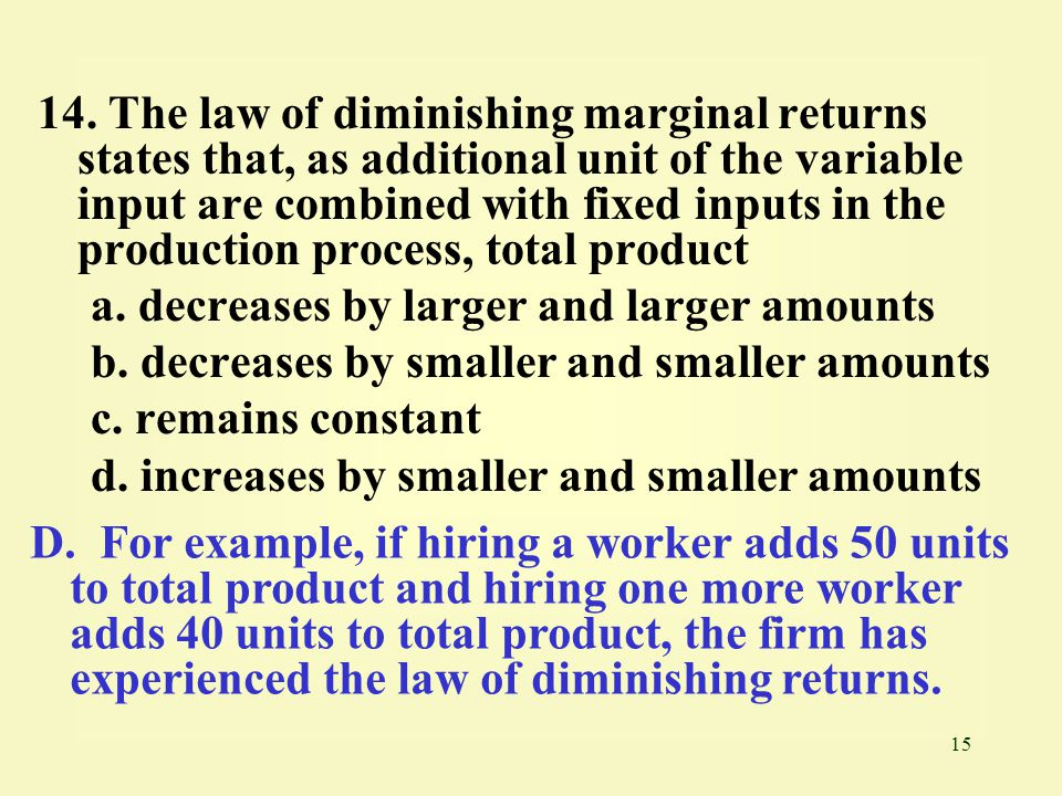 14. The law of diminishing marginal returns states that, as additional unit of the variable input are combined with fixed inputs in the production process, total product