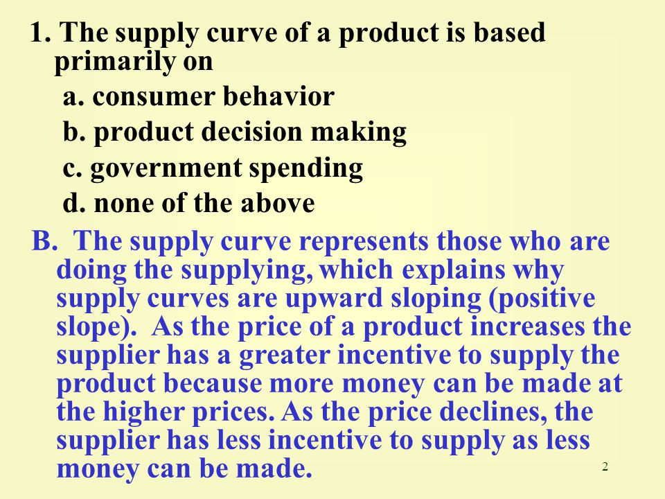 1. The supply curve of a product is based primarily on