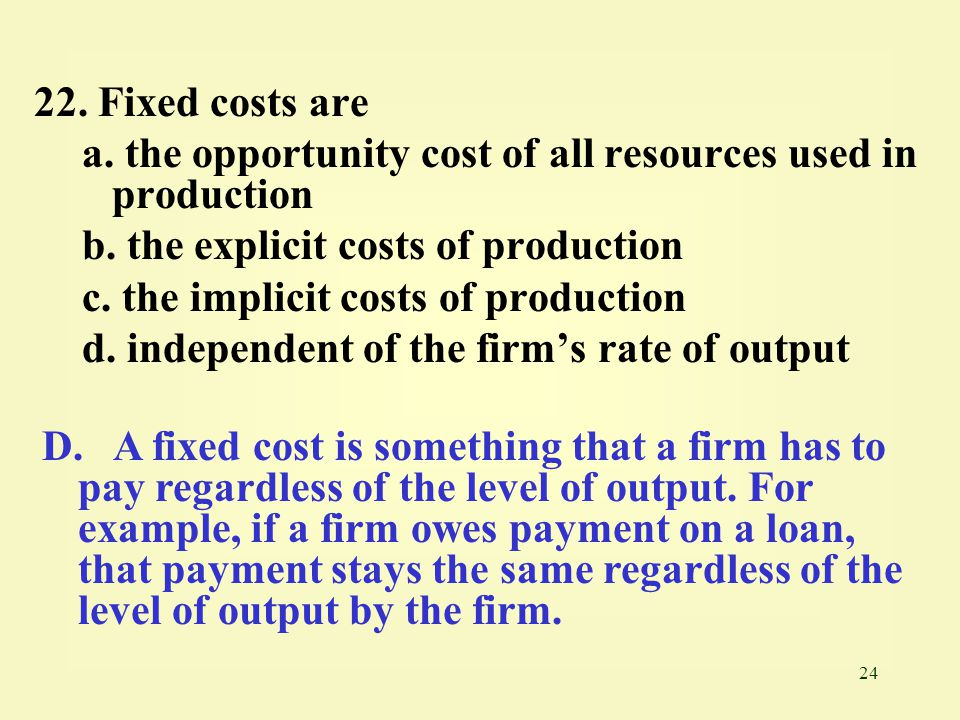 22. Fixed costs are a. the opportunity cost of all resources used in production. b. the explicit costs of production.