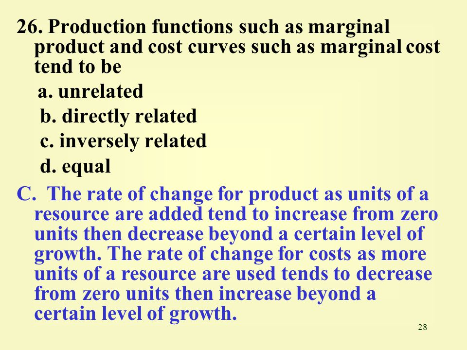 26. Production functions such as marginal product and cost curves such as marginal cost tend to be