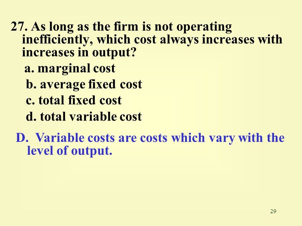 27. As long as the firm is not operating inefficiently, which cost always increases with increases in output