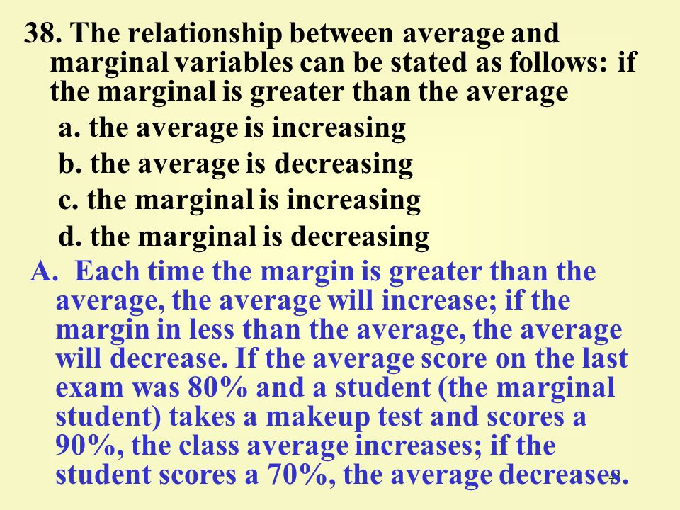 38. The relationship between average and marginal variables can be stated as follows: if the marginal is greater than the average