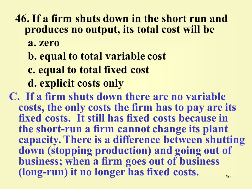 46. If a firm shuts down in the short run and produces no output, its total cost will be