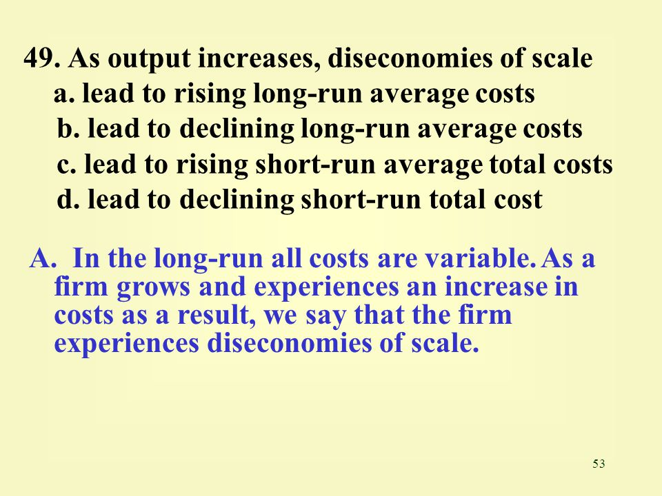 49. As output increases, diseconomies of scale