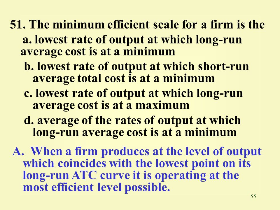 51. The minimum efficient scale for a firm is the