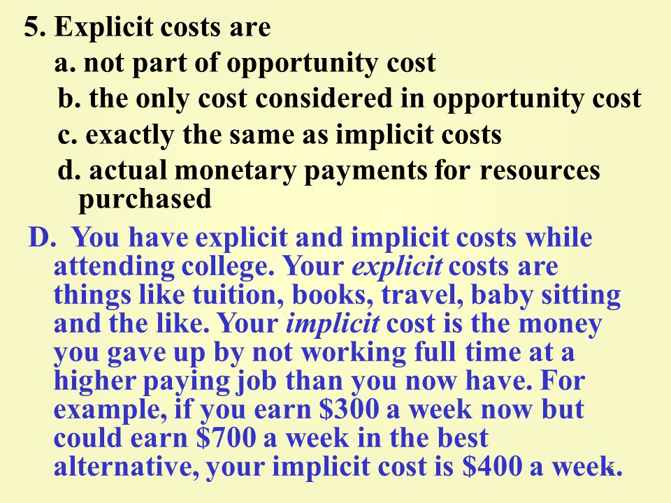 5. Explicit costs are a. not part of opportunity cost. b. the only cost considered in opportunity cost.