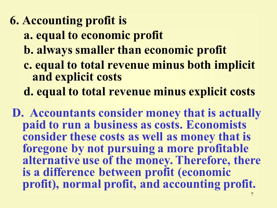 6. Accounting profit is a. equal to economic profit. b. always smaller than economic profit.