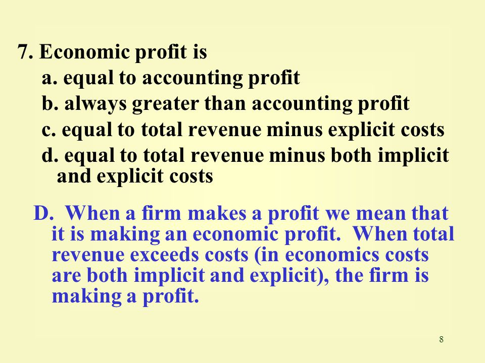 7. Economic profit is a. equal to accounting profit. b. always greater than accounting profit. c. equal to total revenue minus explicit costs.
