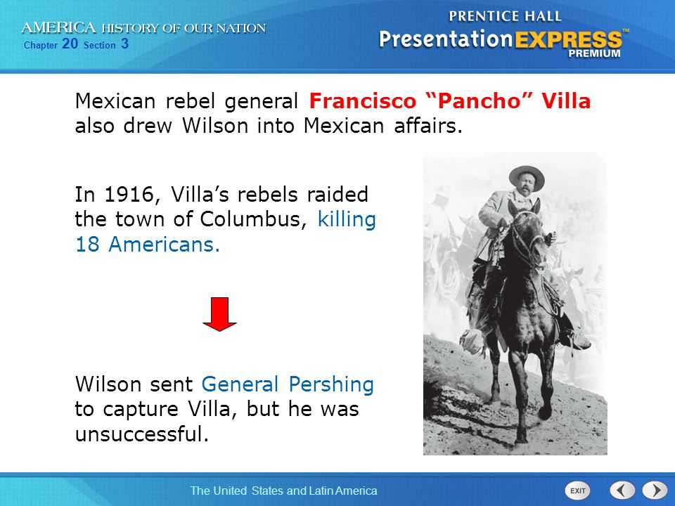 Mexican rebel general Francisco Pancho Villa also drew Wilson into Mexican affairs.