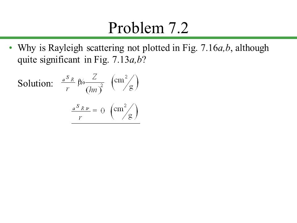 Problem 7.2 • Why is Rayleigh scattering not plotted in Fig.