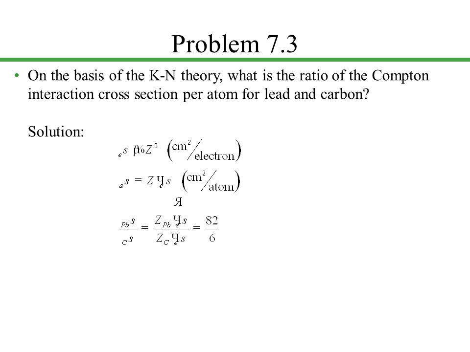Problem 7.3 • On the basis of the K-N theory, what is the ratio of the Compton interaction cross section per atom for lead and carbon.