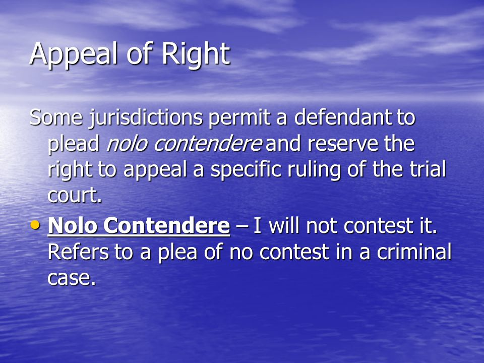Appeal of Right Some jurisdictions permit a defendant to plead nolo contendere and reserve the right to appeal a specific ruling of the trial court.