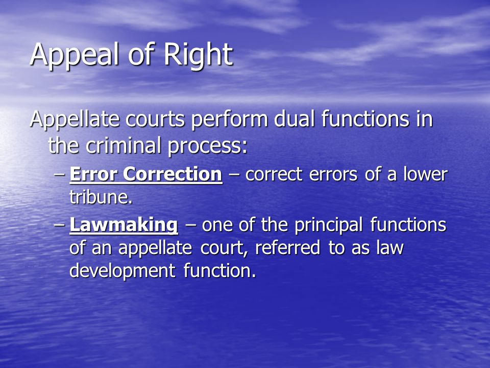 Appeal of Right Appellate courts perform dual functions in the criminal process: Error Correction – correct errors of a lower tribune.