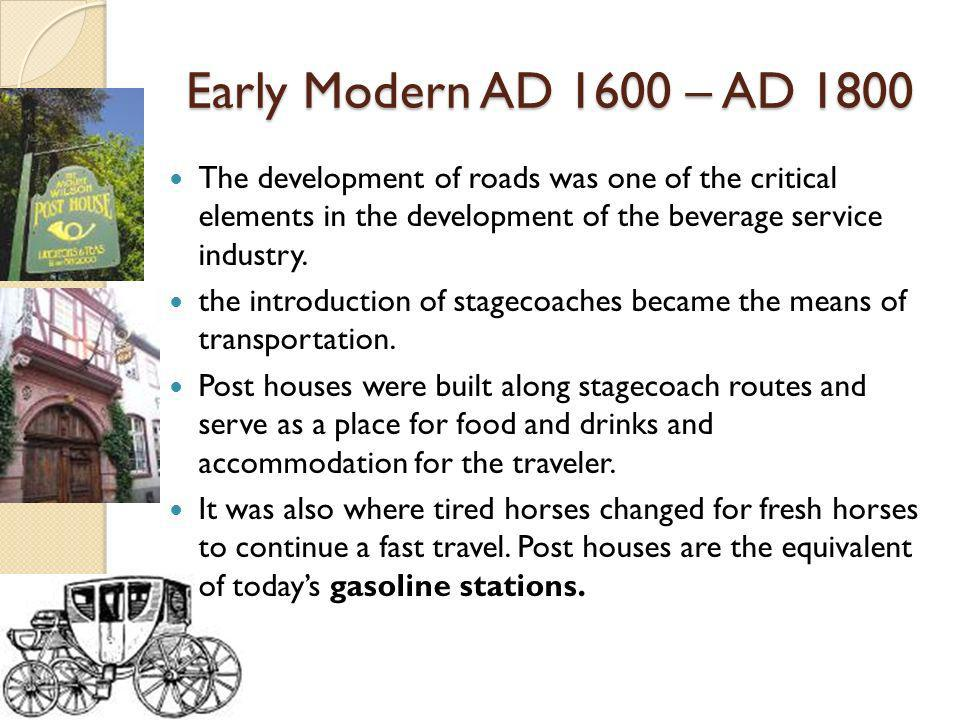 Early Modern AD 1600 – AD 1800 The development of roads was one of the critical elements in the development of the beverage service industry.