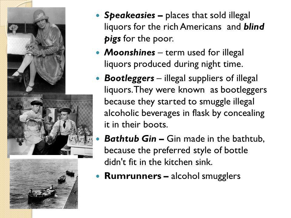 Speakeasies – places that sold illegal liquors for the rich Americans and blind pigs for the poor.