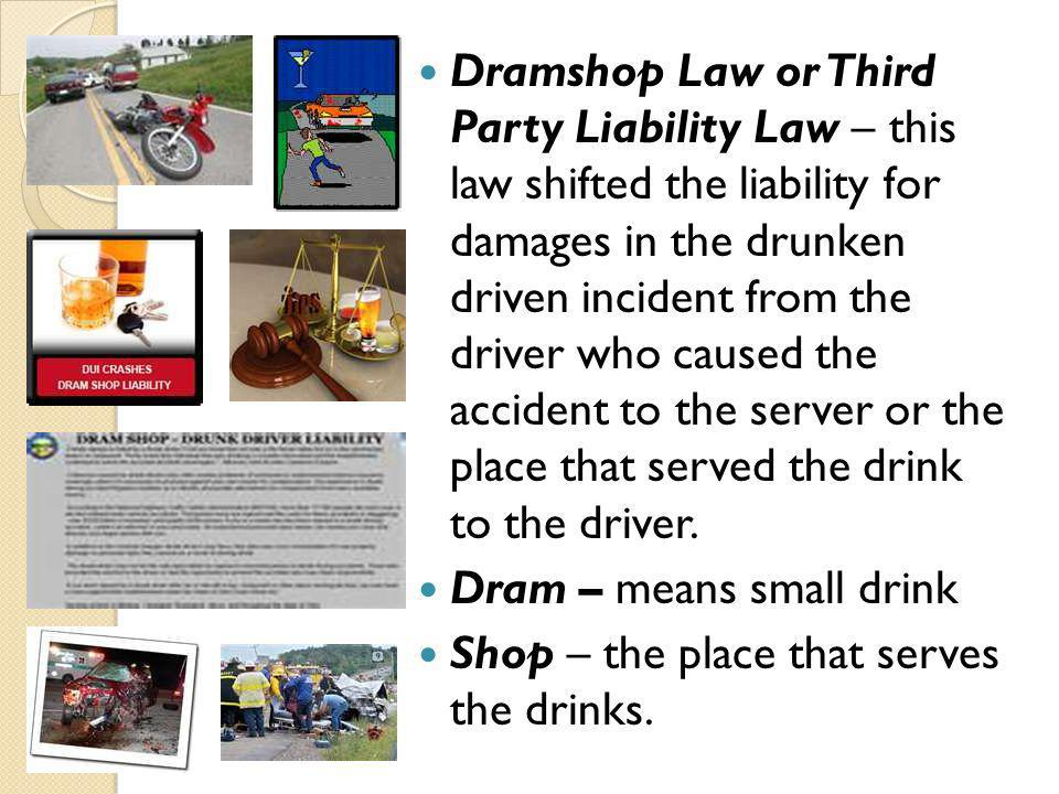 Dramshop Law or Third Party Liability Law – this law shifted the liability for damages in the drunken driven incident from the driver who caused the accident to the server or the place that served the drink to the driver.