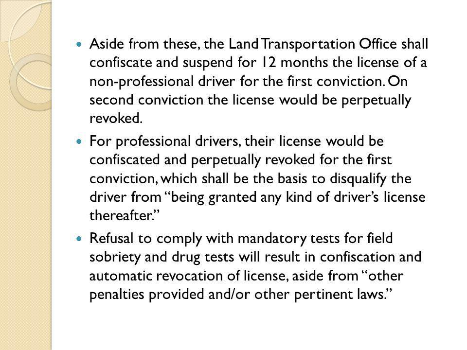 Aside from these, the Land Transportation Office shall confiscate and suspend for 12 months the license of a non-professional driver for the first conviction. On second conviction the license would be perpetually revoked.