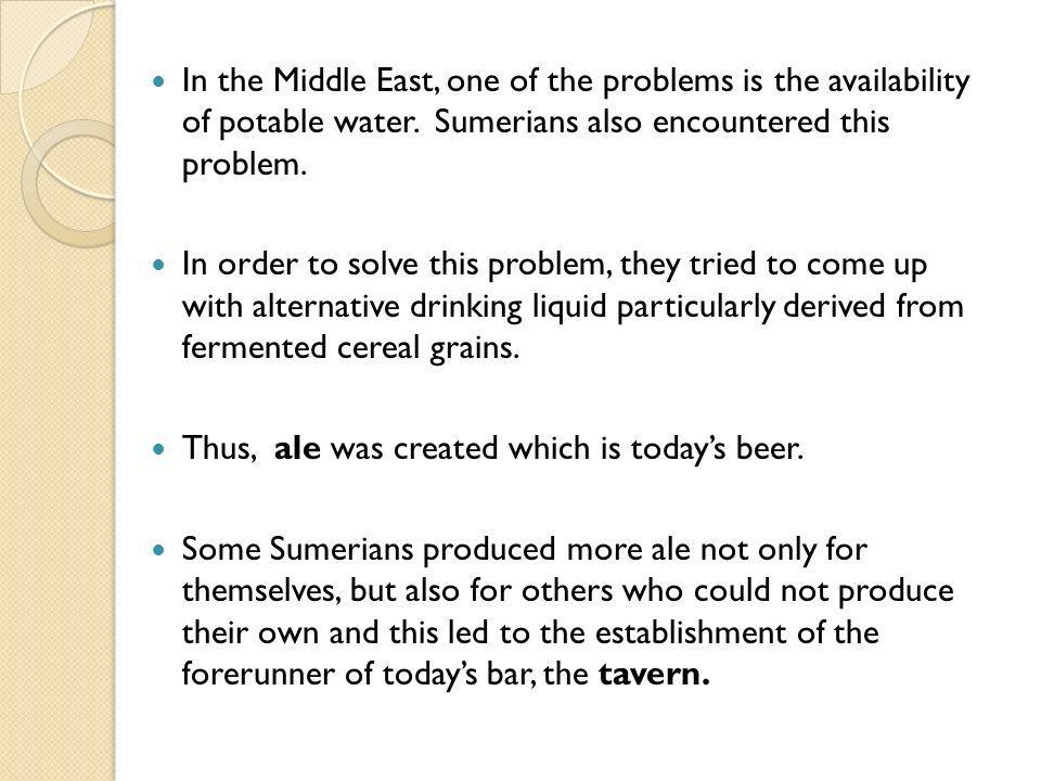 In the Middle East, one of the problems is the availability of potable water. Sumerians also encountered this problem.