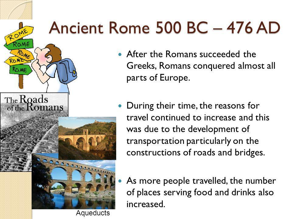 Ancient Rome 500 BC – 476 AD After the Romans succeeded the Greeks, Romans conquered almost all parts of Europe.