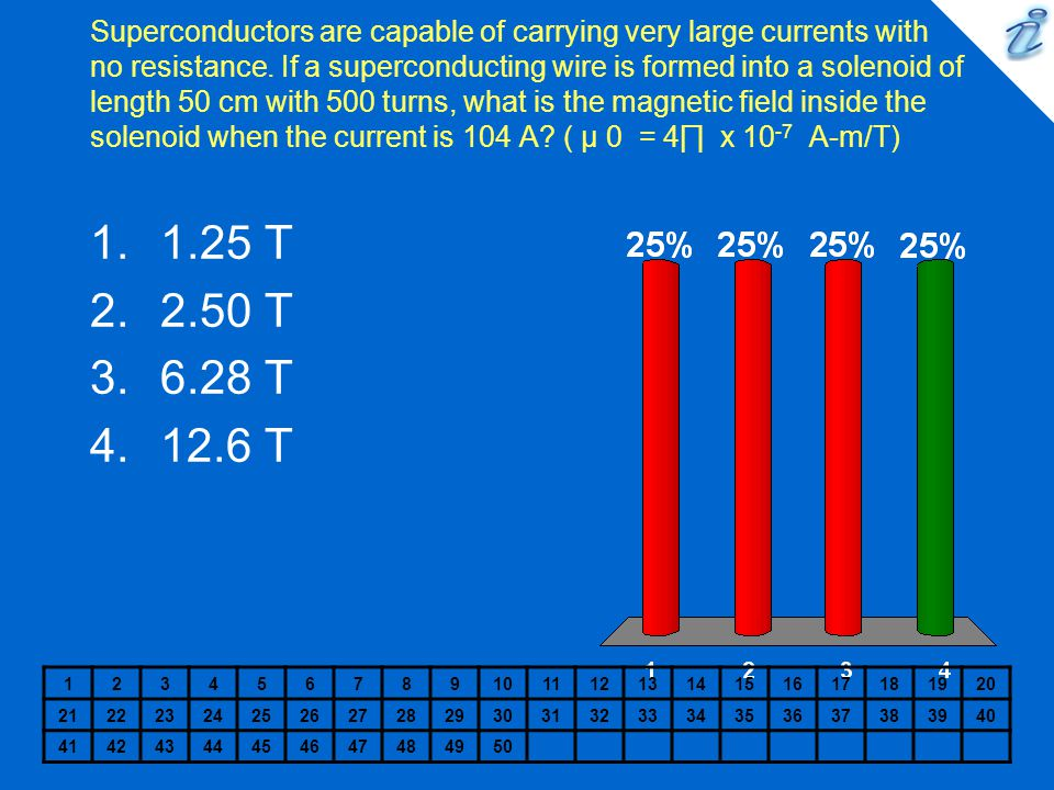 Superconductors are capable of carrying very large currents with no resistance. If a superconducting wire is formed into a solenoid of length 50 cm with 500 turns, what is the magnetic field inside the solenoid when the current is 104 A ( µ 0 = 4∏ x 10-7 A-m/T)