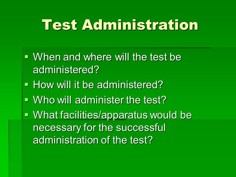 Test Administration When and where will the test be administered