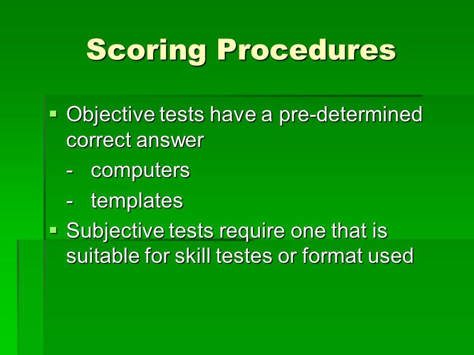 Scoring Procedures Objective tests have a pre-determined correct answer. - computers. - templates.