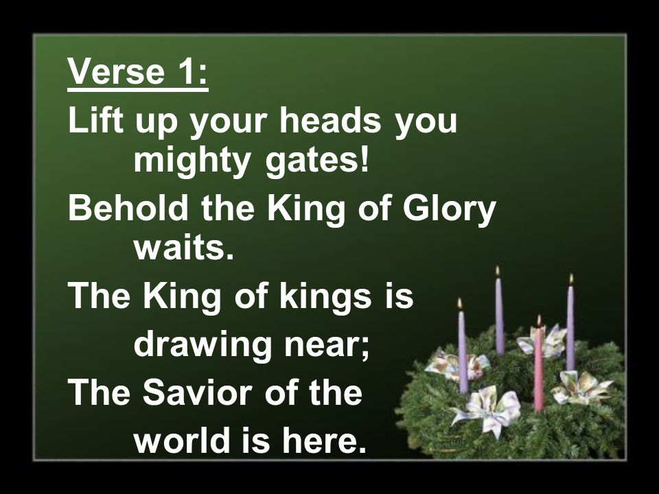 Verse 1: Lift up your heads you mighty gates! Behold the King of Glory waits. The King of kings is.