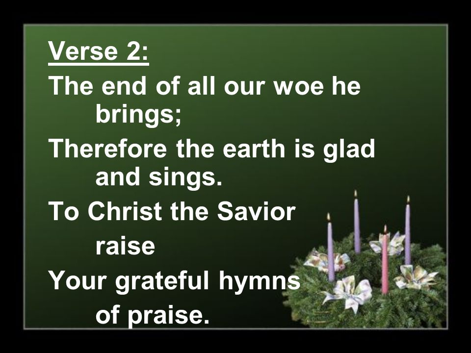 Verse 2: The end of all our woe he brings; Therefore the earth is glad and sings. To Christ the Savior.