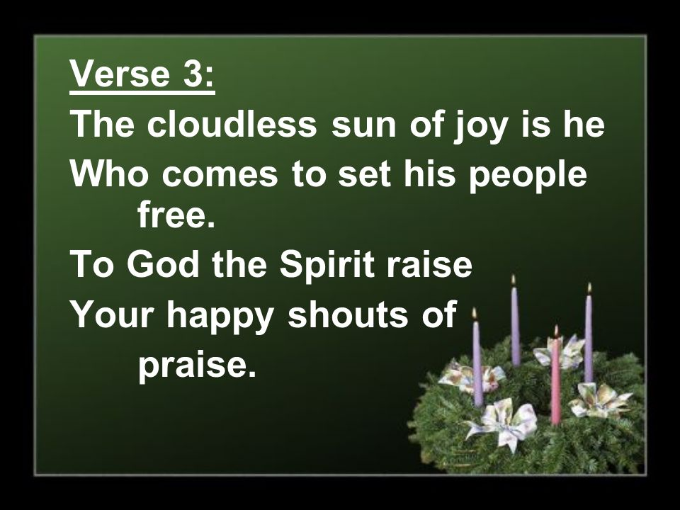 Verse 3: The cloudless sun of joy is he. Who comes to set his people free. To God the Spirit raise.