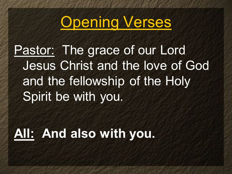Opening Verses Pastor: The grace of our Lord Jesus Christ and the love of God and the fellowship of the Holy Spirit be with you.