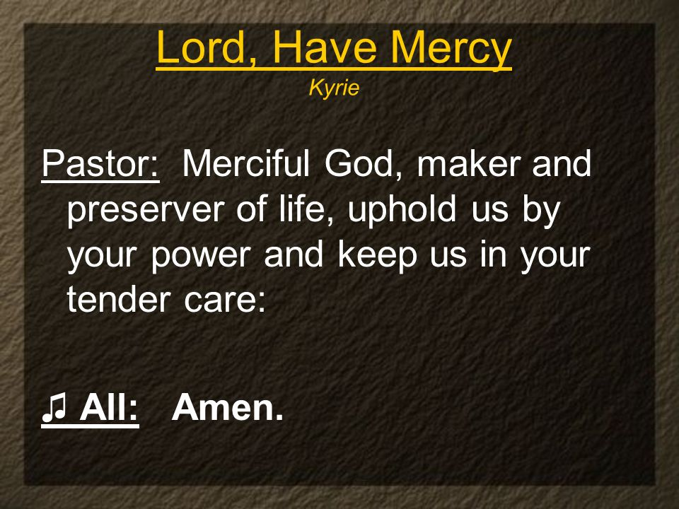 Lord, Have Mercy Kyrie Pastor: Merciful God, maker and preserver of life, uphold us by your power and keep us in your tender care: