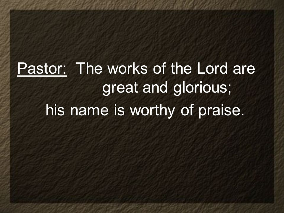 Pastor: The works of the Lord are great and glorious;