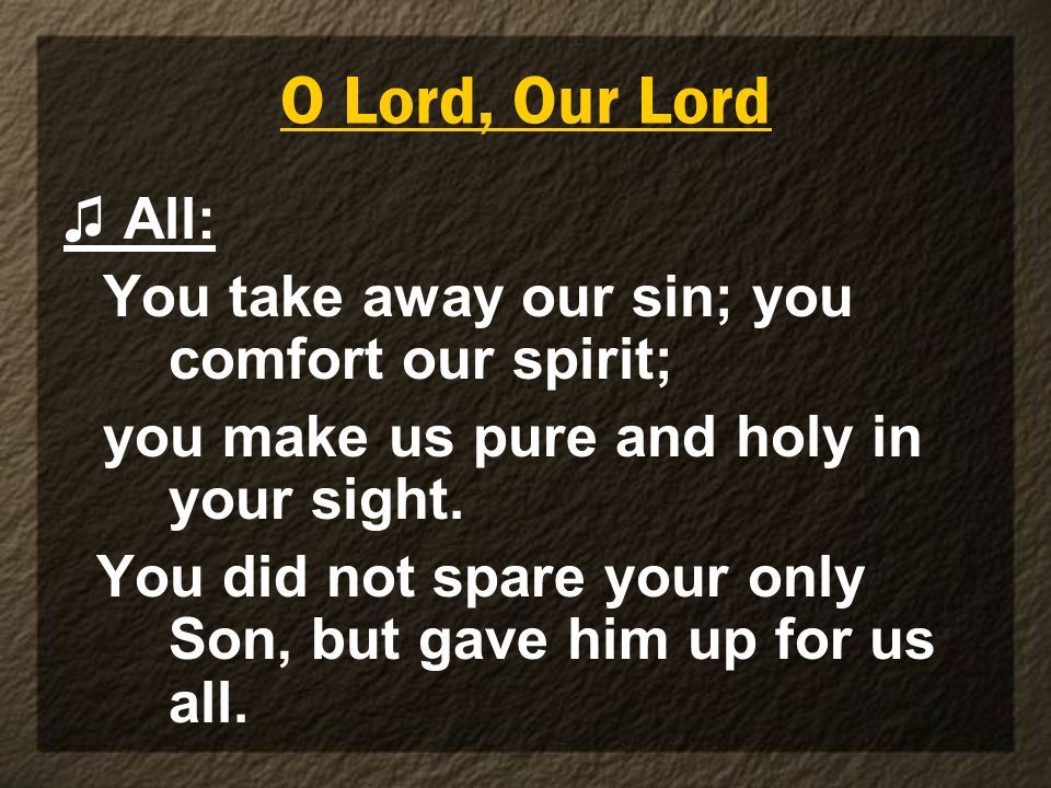 O Lord, Our Lord ♫ All: You take away our sin; you comfort our spirit;