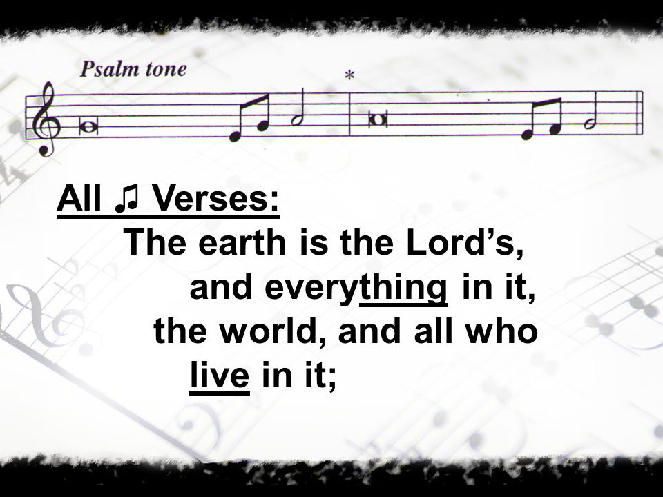 All ♫ Verses: The earth is the Lord's, and everything in it, the world, and all who live in it;